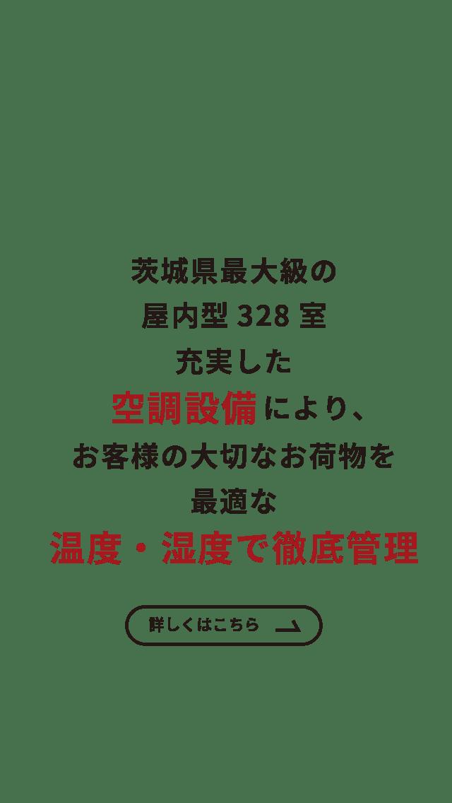 茨城県最大級の屋内型328室 充実した空調設備により、お客様の大切なお荷物を最適な温度・湿度で徹底管理 詳しくはこちら
